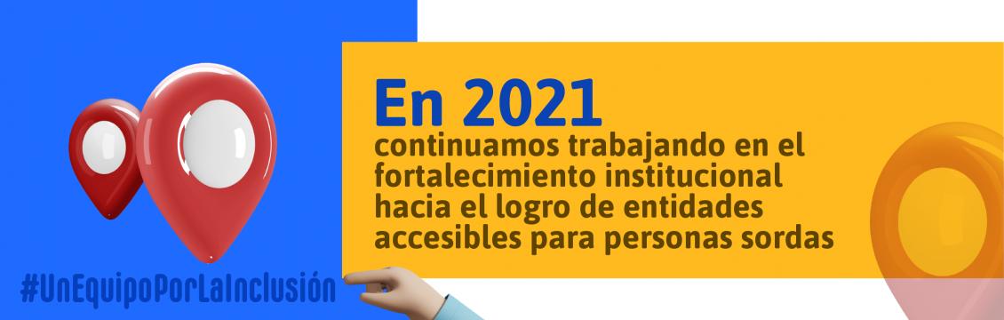 En 2021 continuamos trabajando en el fortalecimiento institucional hacia el logro de entidades accesibles para personas sordas