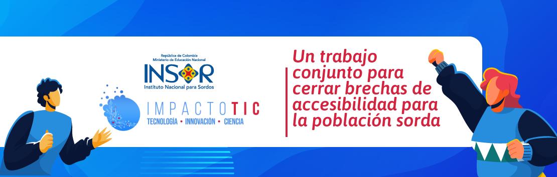 INSOR e Impacto TIC: un trabajo conjunto para cerrar brechas de accesibilidad para la población sorda